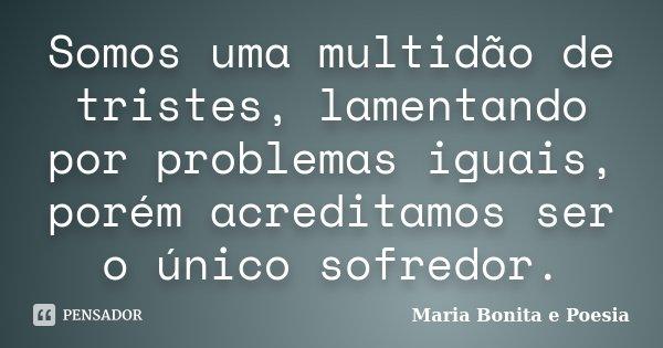 Somos uma multidão de tristes, lamentando por problemas iguais, porém acreditamos ser o único sofredor.... Frase de Maria Bonita e Poesia.
