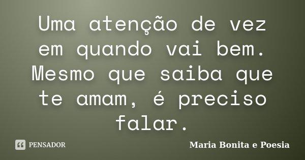Uma atenção de vez em quando vai bem. Mesmo que saiba que te amam, é preciso falar.... Frase de Maria Bonita e Poesia.
