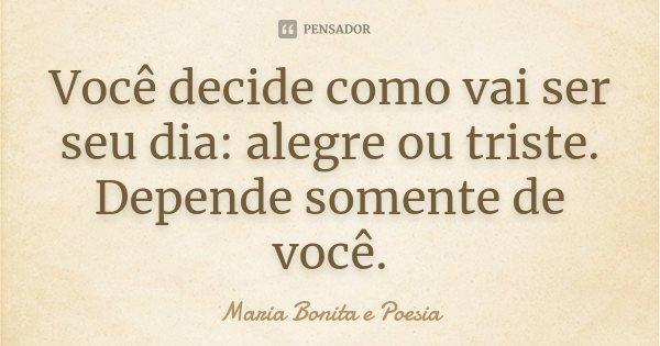 Você decide como vai ser seu dia: alegre ou triste. Depende somente de você.... Frase de Maria Bonita e Poesia.