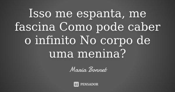 Isso me espanta, me fascina Como pode caber o infinito No corpo de uma menina?... Frase de Maria Bonnet.