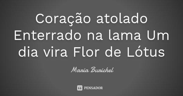 Coração atolado Enterrado na lama Um dia vira Flor de Lótus... Frase de Maria Burichel.