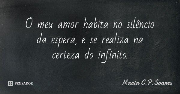 O meu amor habita no silêncio da espera, e se realiza na certeza do infinito.... Frase de Maria C.P.Soares.