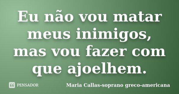 Eu não vou matar meus inimigos, mas vou fazer com que ajoelhem.... Frase de Maria Callas-soprano greco-americana.