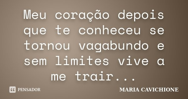 Meu coração depois que te conheceu se tornou vagabundo e sem limites vive a me trair...... Frase de MARIA CAVICHIONE.