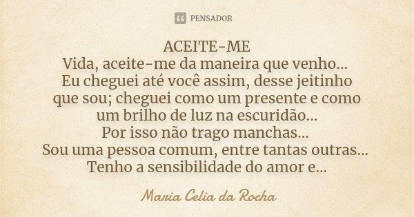 ACEITE-ME Vida, aceite-me da maneira que venho... Eu cheguei até você assim, desse jeitinho que sou; cheguei como um presente e como um brilho de luz na escurid... Frase de Maria Celia da Rocha.