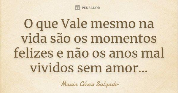 O que Vale mesmo na vida são os momentos felizes e não os anos mal vividos sem amor...... Frase de Maria César Salgado.