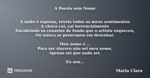 A Poesia sem Nome A noite é espessa, revela todos os meus sentimentos A chuva cai, cai torrencialmente Encobrindo os cenários de fundo que o artista esqueceu, O... Frase de maria clara.
