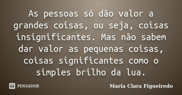 As Pessoas Só Dão Valor A Grandes Maria Clara Figueiredo