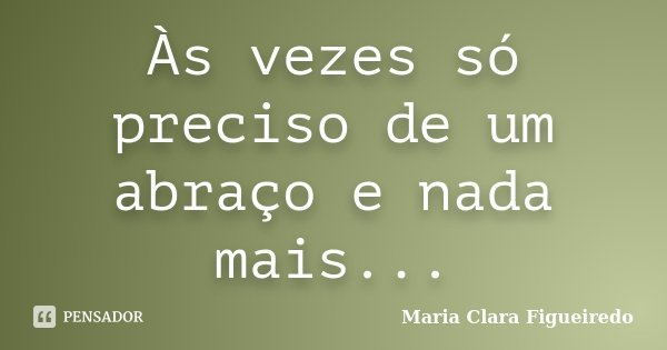 Às vezes só preciso de um abraço e nada mais...... Frase de Maria Clara Figueiredo.
