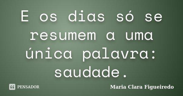 E os dias só se resumem a uma única palavra: saudade.... Frase de Maria Clara Figueiredo.