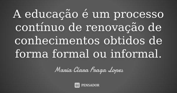 A educação é um processo contínuo de renovação de conhecimentos obtidos de forma formal ou informal.... Frase de Maria Clara Fraga Lopes.