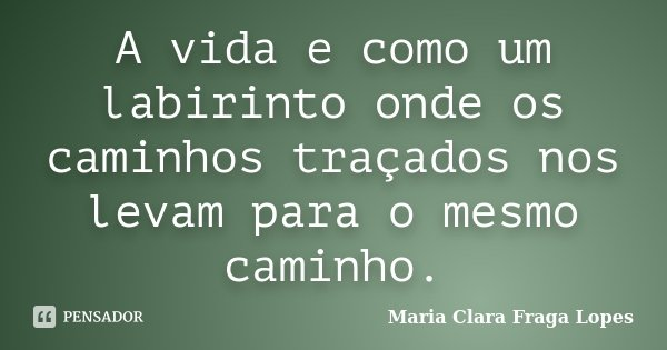 A vida e como um labirinto onde os caminhos traçados nos levam para o mesmo caminho.... Frase de Maria Clara Fraga Lopes.