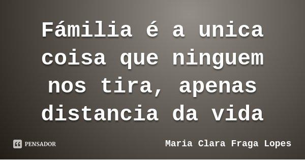 Fámilia é a unica coisa que ninguem nos tira, apenas distancia da vida... Frase de Maria Clara Fraga Lopes.