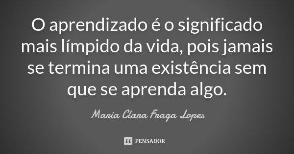 O Aprendizado é o significado mais límpido da vida, pois já mais se termina uma existência sem que se aprenda algo.... Frase de Maria Clara Fraga Lopes.