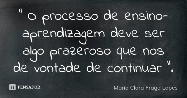 """"""" O processo de ensino-aprendizagem deve ser algo prazeroso que nos de vontade de continuar """".... Frase de Maria Clara Fraga Lopes."""
