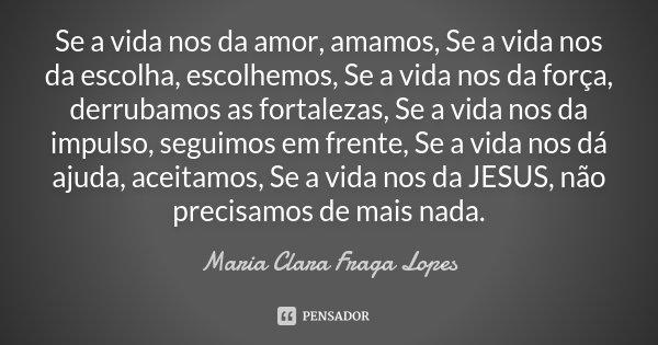 Se a vida nos da amor, amamos, Se a vida nos da escolha, escolhemos, Se a vida nos da força, derrubamos as fortalezas, Se a vida nos da impulso, seguimos em fre... Frase de Maria Clara Fraga Lopes.