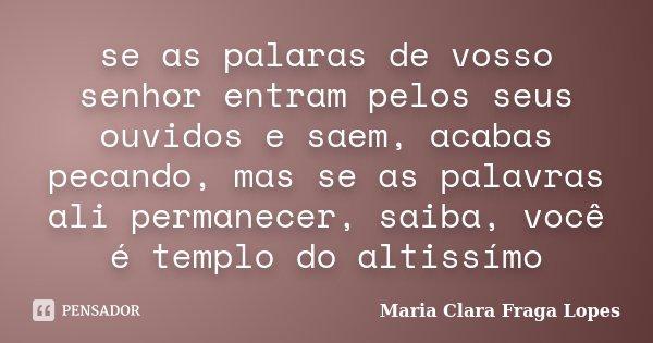 se as palaras de vosso senhor entram pelos seus ouvidos e saem, acabas pecando, mas se as palavras ali permanecer, saiba, você é templo do altissímo... Frase de Maria Clara Fraga Lopes.
