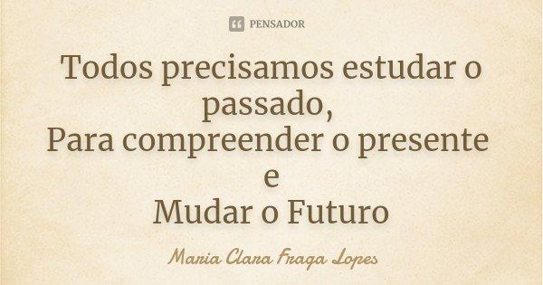Todos precisamos estudar o passado, Para compreender o presente e Mudar o Futuro... Frase de Maria Clara Fraga Lopes.