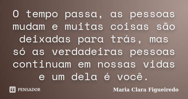 O tempo passa, as pessoas mudam e muitas coisas são deixadas para trás, mas só as verdadeiras pessoas continuam em nossas vidas e um dela é você.... Frase de Maria Clara Figueiredo.