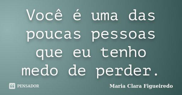 Você é uma das poucas pessoas que eu tenho medo de perder.... Frase de Maria Clara Figueiredo.