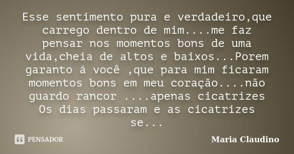 Esse sentimento pura e verdadeiro,que carrego dentro de mim....me faz pensar nos momentos bons de uma vida,cheia de altos e baixos...Porem garanto á você ,que p... Frase de Maria Claudino.