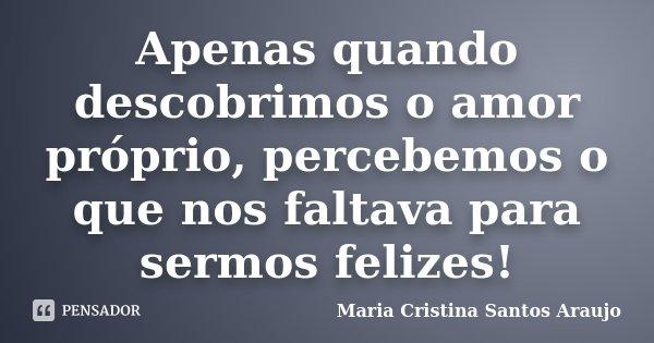 Apenas quando descobrimos o amor próprio, percebemos o que nos faltava para sermos felizes!... Frase de Maria Cristina Santos Araujo.