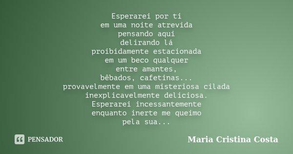 Esperarei por ti em uma noite atrevida pensando aqui delirando lá proibidamente estacionada em um beco qualquer entre amantes, bêbados, cafetinas... provavelmen... Frase de Maria Cristina Costa.