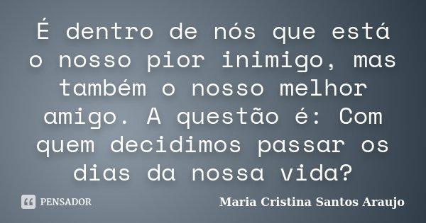 É dentro de nós que está o nosso pior inimigo, mas também o nosso melhor amigo. A questão é: Com quem decidimos passar os dias da nossa vida?... Frase de Maria Cristina Santos Araujo.