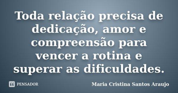Toda relação precisa de dedicação, amor e compreensão para vencer a rotina e superar as dificuldades.... Frase de Maria Cristina Santos Araujo.