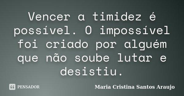 Vencer a timidez é possível. O impossível foi criado por alguém que não soube lutar e desistiu.... Frase de Maria Cristina Santos Araujo.