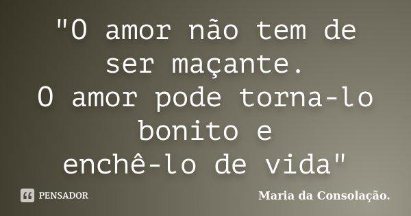"""""""O amor não tem de ser maçante. O amor pode torna-lo bonito e enchê-lo de vida""""... Frase de Maria da Consolação.."""