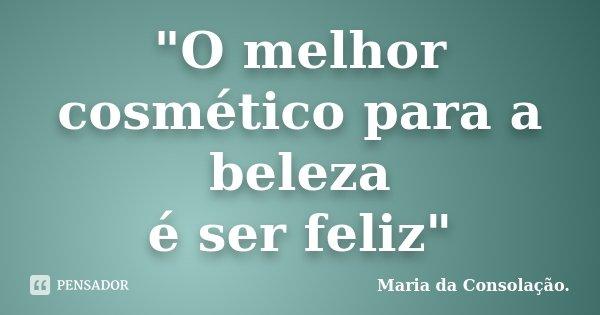 """""""O melhor cosmético para a beleza é ser feliz""""... Frase de Maria da Consolação.."""
