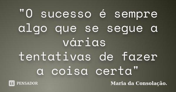 """""""O sucesso é sempre algo que se segue a várias tentativas de fazer a coisa certa""""... Frase de Maria da Consolação.."""