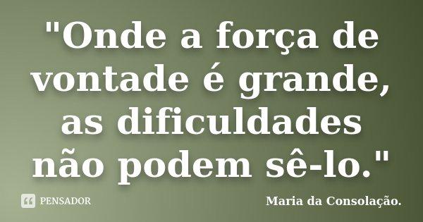 """""""Onde a força de vontade é grande, as dificuldades não podem sê-lo.""""... Frase de Maria da Consolação.."""
