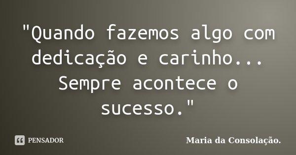 """""""Quando fazemos algo com dedicação e carinho... Sempre acontece o sucesso.""""... Frase de Maria da Consolação."""