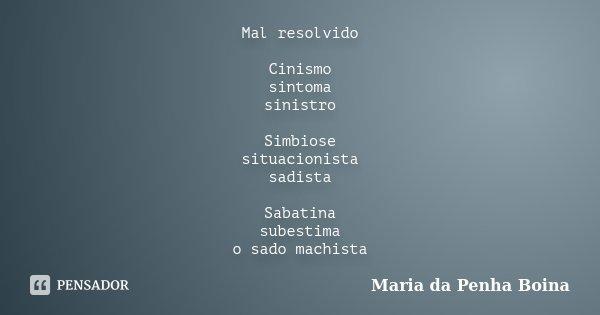 Mal resolvido Cinismo sintoma sinistro Simbiose situacionista sadista Sabatina subestima o sado machista... Frase de Maria da Penha Boina.