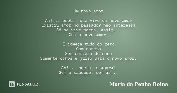 Um novo amor Ah!... poeta, que vive um novo amor Existiu amor no passado? não interessa Só se vive poeta, assim... Com o novo amor. E começa tudo do zero Com es... Frase de Maria da Penha Boina.