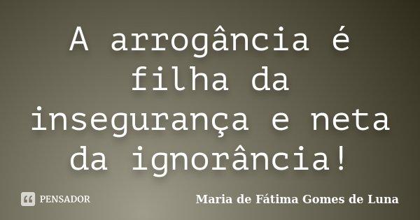 A arrogância é filha da insegurança e neta da ignorância!... Frase de Maria de Fátima Gomes de Luna.