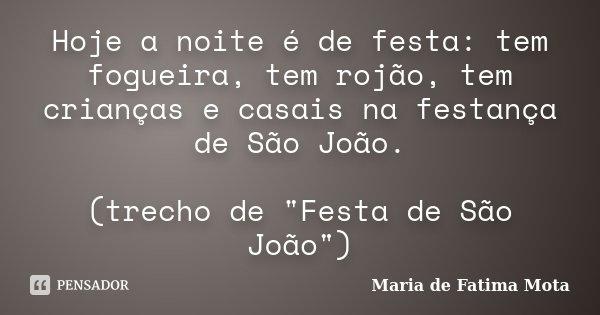 """Hoje a noite é de festa: tem fogueira, tem rojão, tem crianças e casais na festança de São João. (trecho de """"Festa de São João"""")... Frase de Maria de Fatima Mota."""