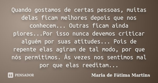 Quando gostamos de certas pessoas, muitas delas ficam melhores depois que nos conhecem... Outras ficam ainda piores...Por isso nunca devemos criticar alguém por... Frase de Maria de Fátima Martins.