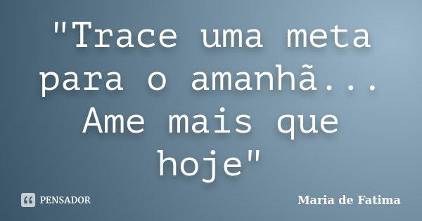 """""""Trace uma meta para o amanhã... Ame mais que hoje""""... Frase de Maria de Fatima."""