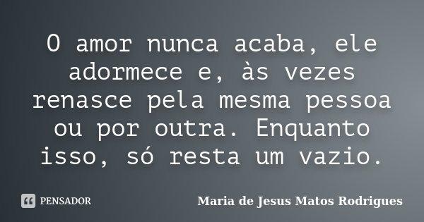 O amor nunca acaba, ele adormece e, às vezes renasce pela mesma pessoa ou por outra. Enquanto isso, só resta um vazio.... Frase de Maria de Jesus Matos Rodrigues.
