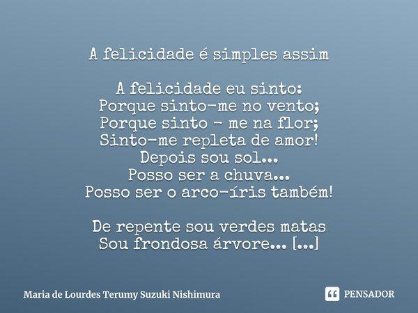 A felicidade é simples assim A felicidade eu sinto: Porque sinto-me no vento; Porque sinto - me na flor; Sinto-me repleta de amor! Depois sou sol... Posso ser a... Frase de Maria de Lourdes Terumy Suzuki Nishimura.