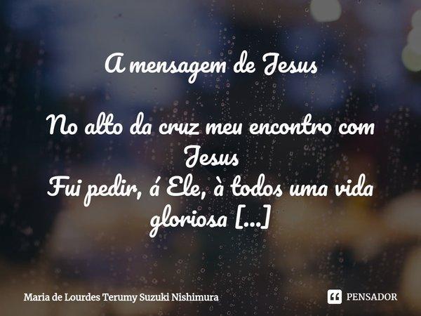 A mensagem de Jesus No alto da cruz meu encontro com Jesus Fui pedir, á Ele, à todos uma vida gloriosa Mas, chorei antes de dizer qualquer coisa, Pois, foi Ele ... Frase de Maria de Lourdes Terumy Suzuki Nishimura.