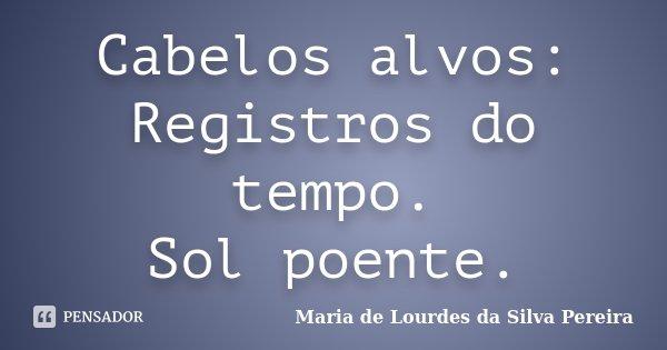 Cabelos alvos: Registros do tempo. Sol poente.... Frase de Maria de Lourdes da Silva Pereira.