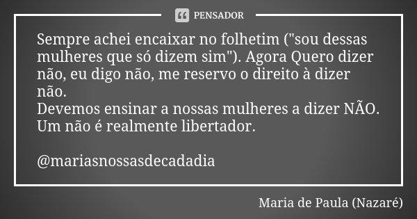 """Sempre achei encaixar no folhetim (""""sou dessas mulheres que só dizem sim""""). Agora Quero dizer não, eu digo não, me reservo o direito à dizer não. Deve... Frase de Maria de Paula (Nazaré)."""
