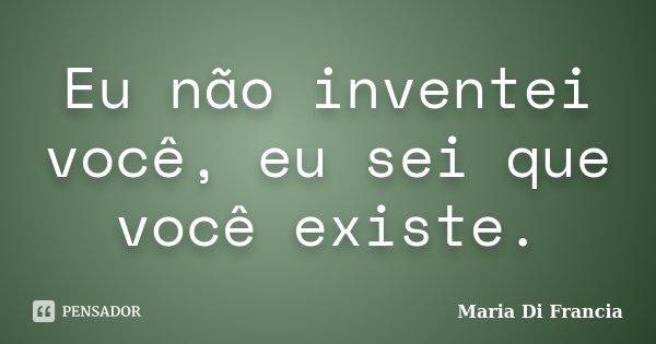 Eu não inventei você, eu sei que você existe.... Frase de Maria Di Francia.