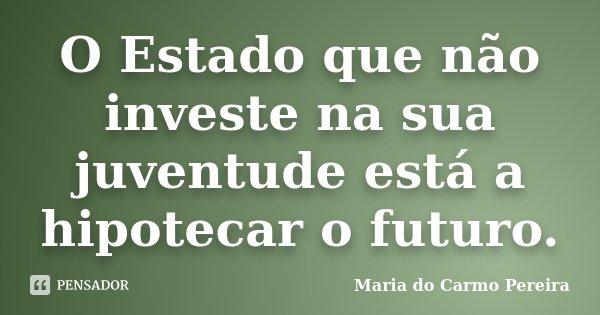 O Estado que não investe na sua juventude está a hipotecar o futuro.... Frase de Maria do Carmo Pereira.