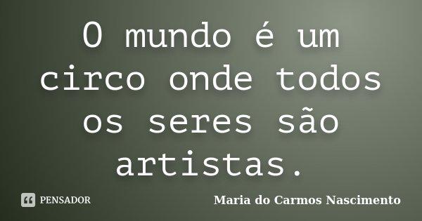 O mundo é um circo onde todos os seres são artistas.... Frase de Maria do Carmos Nascimento.