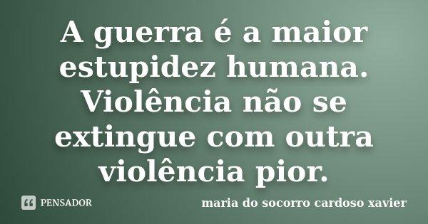 A guerra é a maior estupidez humana. Violência não se extingue com outra violência pior.... Frase de maria do socorro cardoso xavier.